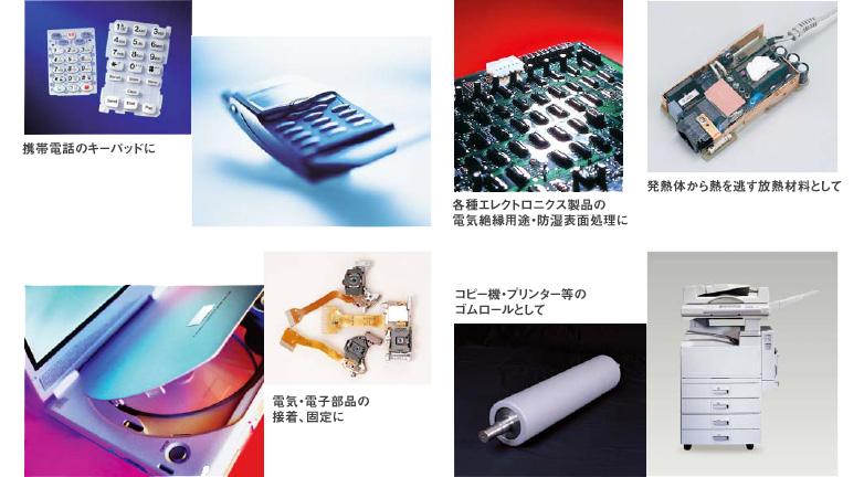 携帯電話のキーパッドに、各種エレクトロニクス製品の電気絶縁用途・防湿表面処理に、発熱体から熱を逃がす放熱材料として、電気・電子部品の接着・固定に、コピー機・プリンター等のゴムロールとして